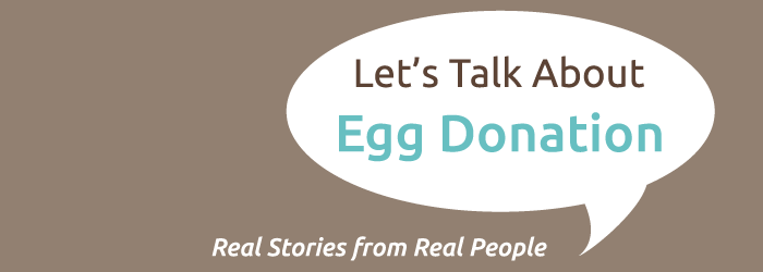 LET'S TALK ABOUT EGG DONATION: REAL STORIES FROM REAL PEOPLE